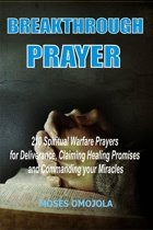 Breakthrough Prayers: 210 Spiritual Warfare Prayers For Deliverance, Claiming Healing Promises And Commanding Your Miracles