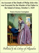 An Account of the Death of Philip Jolin who was Executed for the Murder of his Father in the Island of Jersey, October 3, 1829