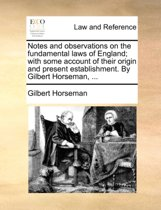 Notes and Observations on the Fundamental Laws of England; With Some Account of Their Origin and Present Establishment. by Gilbert Horseman, ...