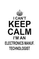 I Can't Keep Calm I'm An Electronics Manuf. Technologist: Original Electronics Manuf. Technologist Notebook, Electronics Manufacturing Techno Worker J