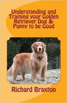 Understanding and Training your Golden Retriever Dog & Puppy to be Good
