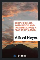 Sherwood; Or, Robin Hood and the Three Kings; A Play in Five Acts.