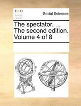 The Spectator. ... the Second Edition. Volume 4 of 8