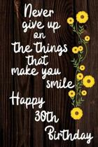 Never Give Up On The Things That Make You Smile Happy 30th Birthday: Cute 30th Birthday Card Quote Journal / Notebook / Diary / Greetings / Appreciati