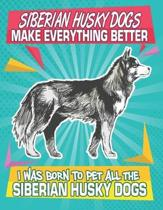 Siberian Husky Dogs Make Everything Better I Was Born To Pet All The Siberian Husky Dogs: Composition Notebook for Dog and Puppy Lovers