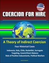 Coercion for Hire: A Theory of Indirect Coercion - Four Historical Cases, Indonesia, Italy, Chile, Hezbollah, Surrogate Targeting, Covert/Overt Balance, Role of Positive Inducements, Political Warfare