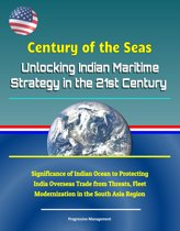 Century of the Seas: Unlocking Indian Maritime Strategy in the 21st Century - Significance of Indian Ocean to Protecting India Overseas Trade from Threats, Fleet Modernization in the South Asia Region