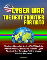 Cyber War: The Next Frontier for NATO - Distributed Denial of Service (DDOS) Website Internet Attacks, Hacktivists, Hackers, Cyber Attacks, Cyber Terrorism, Tallinn Manual, Possible Responses