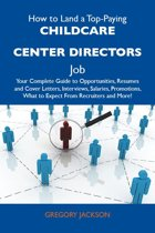 How to Land a Top-Paying Childcare center directors Job: Your Complete Guide to Opportunities, Resumes and Cover Letters, Interviews, Salaries, Promotions, What to Expect From Recruiters and More