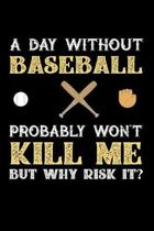 A Day Without Baseball Probably Won't Kill Me But Why Risk It?: Weekly 100 page 6 x 9 journal to jot down your ideas and notes
