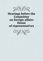 Hearings Before the Committee on Foreign Affairs House of Representatives