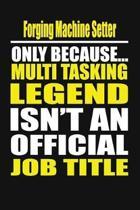 Forging Machine Setter Only Because Multi Tasking Legend Isn't an Official Job Title