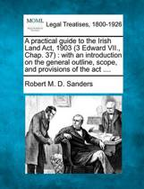 A Practical Guide to the Irish Land ACT, 1903 (3 Edward VII., Chap. 37)