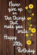 Never give up on the things that make you smile Happy 25th Birthday: 25 Year Old Birthday Gift Journal / Notebook / Diary / Unique Greeting Card Alter