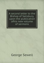 A Second Letter to the Bishop of Salisbury, Upon the Publication Ofhis New Volume of Sermons