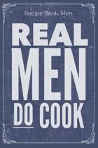 Real Men Do Cook: Cooking Recipe Notebook Gift for Men, Women or Kids