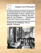 A Demonstration of the Existence and Attributes of God, Drawn from the Knowledge of Nature. by the Late M. de Fenelon, ... Translated from the French by A. Boyer.