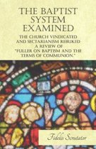 The Baptist System Examined, The Church Vindicated and Sectarianism Rebuked - A Review of ''Fuller on Baptism and the Terms of Communion.''