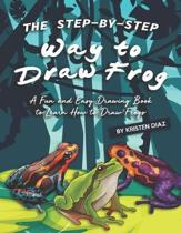 The Step-by-Step Way to Draw Frog: A Fun and Easy Drawing Book to Learn How to Draw Frogs
