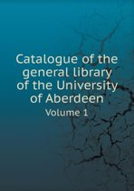 Catalogue of the General Library of the University of Aberdeen Volume 1
