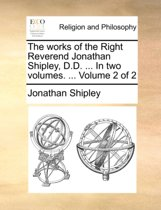 The Works of the Right Reverend Jonathan Shipley, D.D. ... in Two Volumes. ... Volume 2 of 2