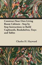 Construct Your Own Living Room Cabinets - Step by Step Instructions to Build Cupboards, Bookshelves, Trays and Tables