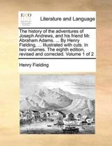 The History of the Adventures of Joseph Andrews, and His Friend Mr. Abraham Adams. ... by Henry Fielding, ... Illustrated with Cuts. in Two Volumes. the Eighth Edition, Revised and Corrected. Volume 1 of 2