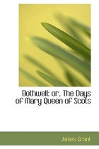 Bothwell or the Days of Mary Queen of Scots