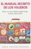 El manual secreto de los viajeros: Todo lo que debes saber para viajar en avi�n