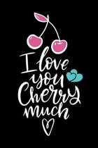 I Love You Cherry Much (Valentine's Gift): Romantic Love Notebook/ Diary/ Journal/ Composition Book to Write in, Blank Lovely Lined Designed Interior