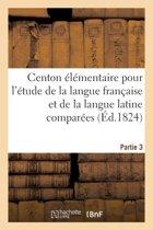 Centon �l�mentaire Pour l'�tude de la Langue Fran�aise Et de la Langue Latine Compar�es. Partie 3