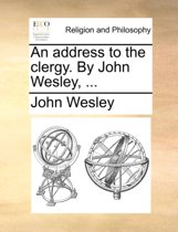 An Address to the Clergy. by John Wesley,