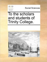 To the Scholars and Students of Trinity College