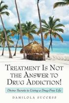 Treatment Is Not the Answer to Drug Addiction!