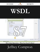 WSDL 87 Success Secrets - 87 Most Asked Questions On WSDL - What You Need To Know