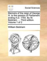 Memoirs of the Reign of George III. to the Session of Parliament Ending A.D. 1793. by W. Belsham. ... Third Edition. Volume 1 of 2