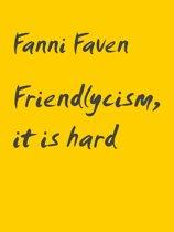 Friendlycism, it is hard