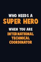 Who Need A SUPER HERO, When You Are International Technical Coordinator: 6X9 Career Pride 120 pages Writing Notebooks