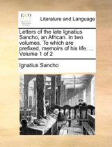 Letters of the Late Ignatius Sancho, an African. in Two Volumes. to Which Are Prefixed, Memoirs of His Life. ... Volume 1 of 2