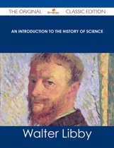 An Introduction to the History of Science - The Original Classic Edition