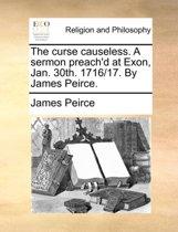 The Curse Causeless. a Sermon Preach'd at Exon, Jan. 30th. 1716/17. by James Peirce