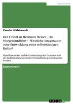 Der Orient in Hermann Hesses 'Die Morgenlandfahrt' - Westliche Imagination oder Entwicklung einer selbstständigen Kultur?