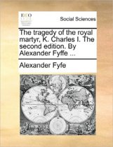 The Tragedy of the Royal Martyr, K. Charles I. the Second Edition. by Alexander Fyffe
