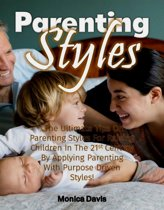Parenting Styles: The Ultimate Tips On Parenting Styles For Raising Children In The 21st Century By Applying Parenting With Purpose Driven Styles!
