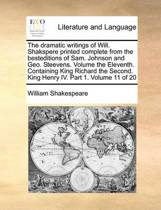 The Dramatic Writings of Will. Shakspere Printed Complete from the Besteditions of Sam. Johnson and Geo. Steevens. Volume the Eleventh. Containing King Richard the Second. King Henry IV. Part 1. Volume 11 of 20