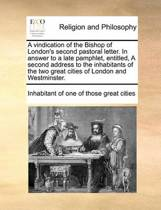 A Vindication of the Bishop of London's Second Pastoral Letter. in Answer to a Late Pamphlet, Entitled, a Second Address to the Inhabitants of the Two Great Cities of London and Westminster
