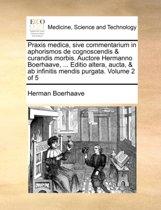 Praxis Medica, Sive Commentarium in Aphorismos de Cognoscendis & Curandis Morbis. Auctore Hermanno Boerhaave, ... Editio Altera, Aucta, & AB Infinitis Mendis Purgata. Volume 2 of 5