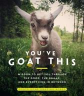 You've Goat This: Wisdom to Get You Through the Good, the Baaad, and Everything in Between