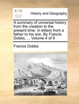 A Summary of Universal History from the Creation to the Present Time. in Letters from a Father to His Son. by Francis Dobbs, ... Volume 4 of 9