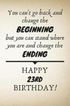 You Can't Go Back And Change The Beginning Happy 23rd Birthday: 23rd Birthday Gift Quote / Journal / Notebook / Diary / Unique Greeting Card Alternati